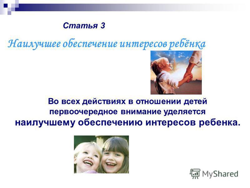 Статья 3 Во всех действиях в отношении детей первоочередное внимание уделяется наилучшему обеспечению интересов ребенка. Наилучшее обеспечение интересов ребёнка