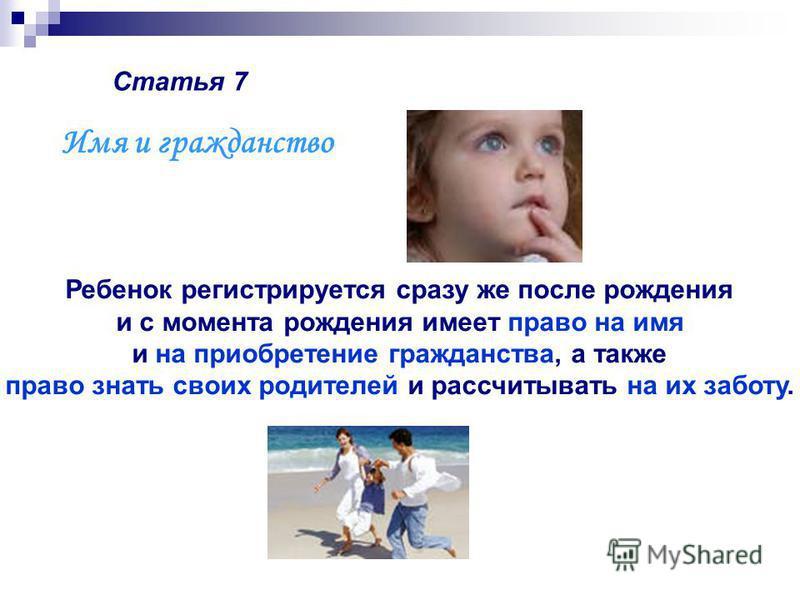 Статья 7 Ребенок регистрируется сразу же после рождения и с момента рождения имеет право на имя и на приобретение гражданства, а также право знать своих родителей и рассчитывать на их заботу. Имя и гражданство