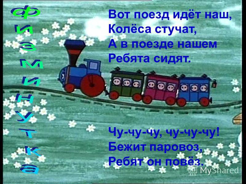 Вот поезд идёт наш, Колёса стучат, А в поезде нашем Ребята сидят. Чу-чу-чу, чу-чу-чу! Бежит паровоз, Ребят он повёз.