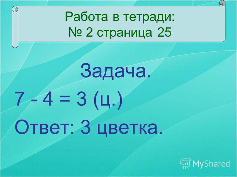 Задача. 7 - 4 = 3 (ц.) Ответ: 3 цветка. Работа в тетради: 2 страница 25