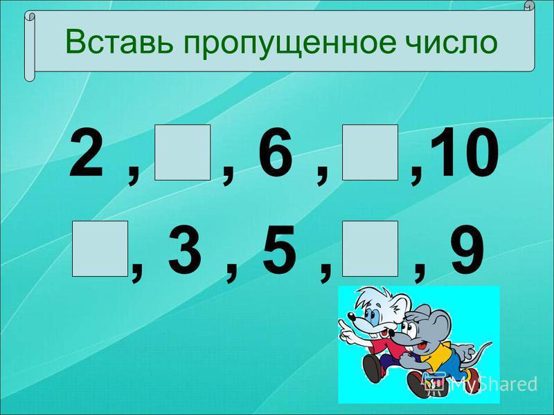 2, 4, 6, 8,10 1, 3, 5, 7, 9 Вставь пропущенное число