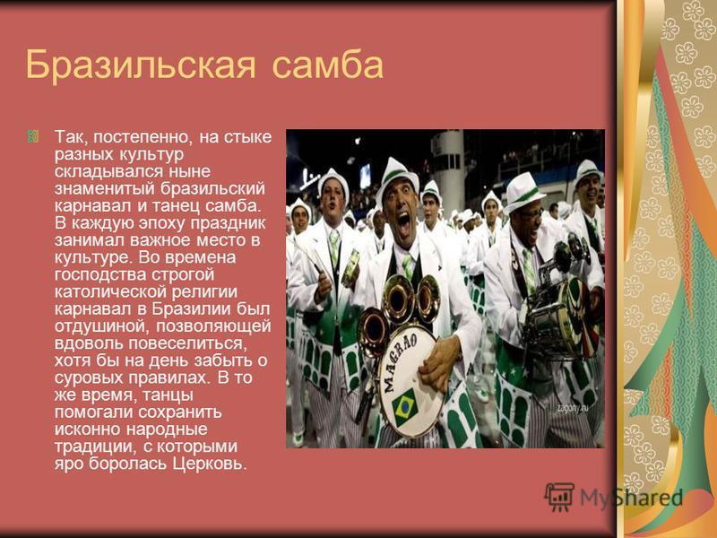 Бразильская самба Так, постепенно, на стыке разных культур складывался ныне знаменитый бразильский карнавал и танец самба. В каждую эпоху праздник занимал важное место в культуре. Во времена господства строгой католической религии карнавал в Бразилии