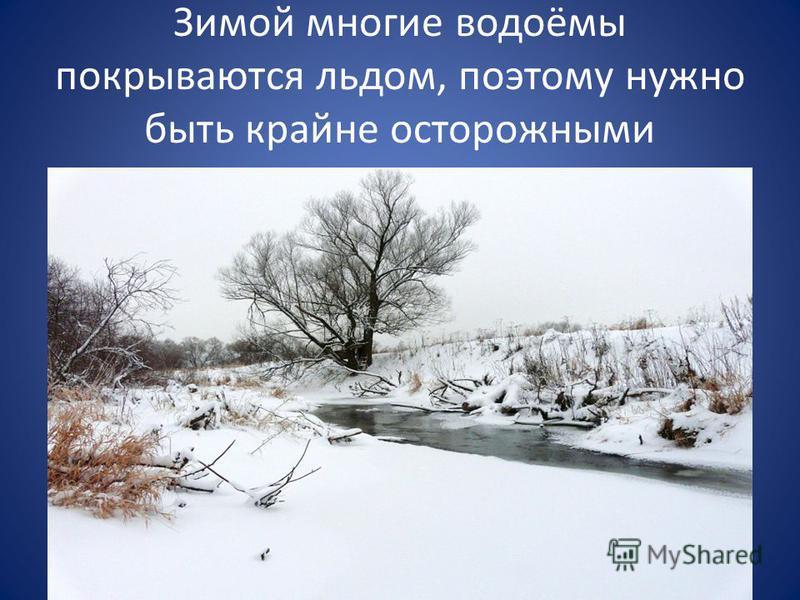 Зимой многие водоёмы покрываются льдом, поэтому нужно быть крайне осторожными