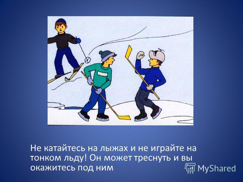 Не катайтесь на лыжах и не играйте на тонком льду! Он может треснуть и вы окажитесь под ним