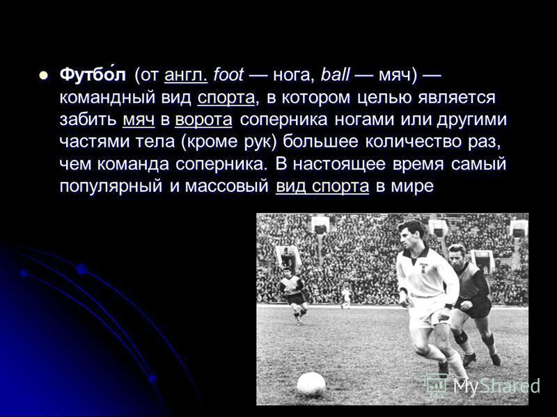 Футбо́л (от англ. foot нога, ball мяч) командный вид спорта, в котором целью является забить мяч в ворота соперника ногами или другими частями тела (кроме рук) большее количество раз, чем команда соперника. В настоящее время самый популярный и массов