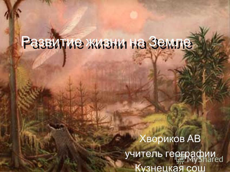 Развитие жизни на Земле Развитие жизни на Земле Хвориков АВ учитель географии Кузнецкая сош