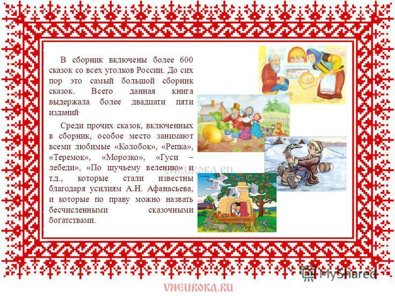 В сборник включены более 600 сказок со всех уголков России. До сих пор это самый большой сборник сказок. Всего данная книга выдержала более двадцати пяти изданий. Среди прочих сказок, включенных в сборник, особое место занимают всеми любимые «Колобок