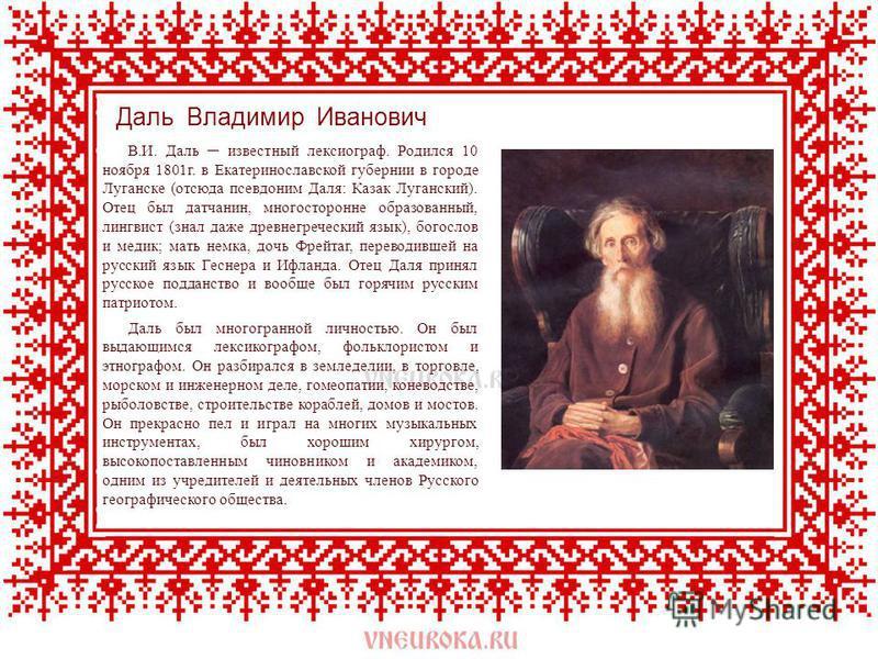 В.И. Даль известный лексикограф. Родился 10 ноября 1801 г. в Екатеринославской губернии в городе Луганске (отсюда псевдоним Даля: Казак Луганский). Отец был датчанин, многосторонне образованный, лингвист (знал даже древнегреческий язык), богослов и м