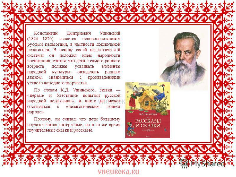 Константин Дмитриевич Ушинский (18241870) является основоположником русской педагогики, в частности дошкольной педагогики. В основу своей педагогической системы он положил идею народности воспитания, считая, что дети с самого раннего возраста долж