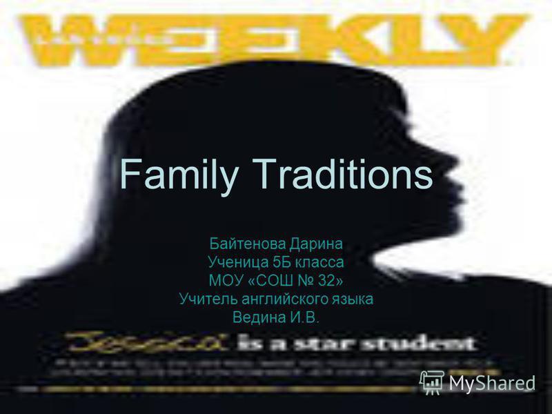 Family Traditions Байтенова Дарина Ученица 5Б класса МОУ «СОШ 32» Учитель английского языка Ведина И.В.