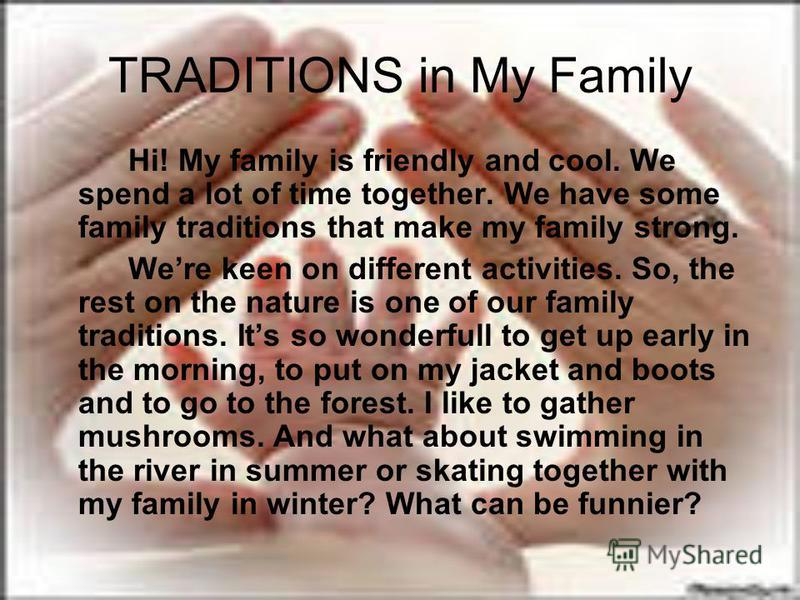 TRADITIONS in My Family Hi! My family is friendly and cool. We spend a lot of time together. We have some family traditions that make my family strong. Were keen on different activities. So, the rest on the nature is one of our family traditions. Its