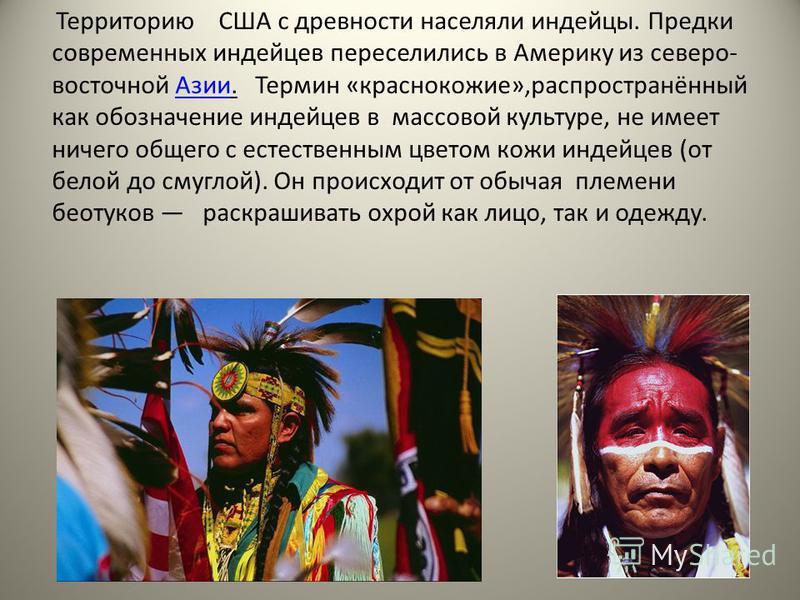 Территорию США с древности населяли индейцы. Предки современных индейцев переселились в Америку из северо- восточной Азии. Термин «краснокожие»,распространённый как обозначение индейцев в массовой культуре, не имеет ничего общего с естественным цвето
