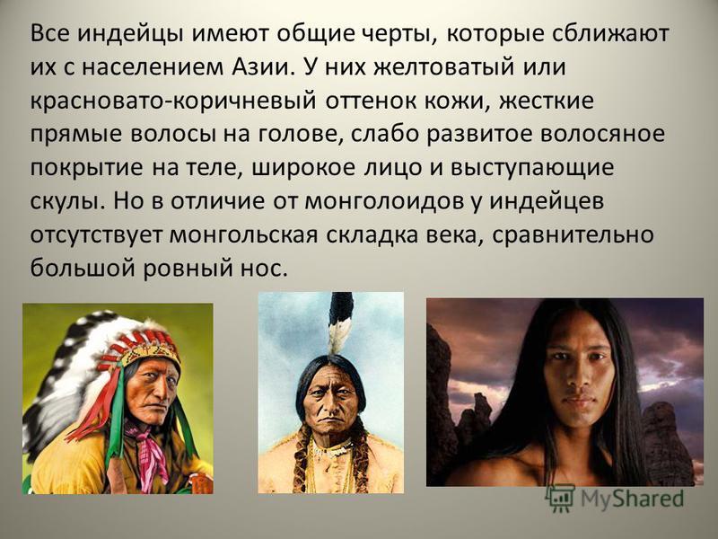 Все индейцы имеют общие черты, которые сближают их с населением Азии. У них желтоватый или красновато-коричневый оттенок кожи, жесткие прямые волосы на голове, слабо развитое волосяное покрытие на теле, широкое лицо и выступающие скулы. Но в отличие