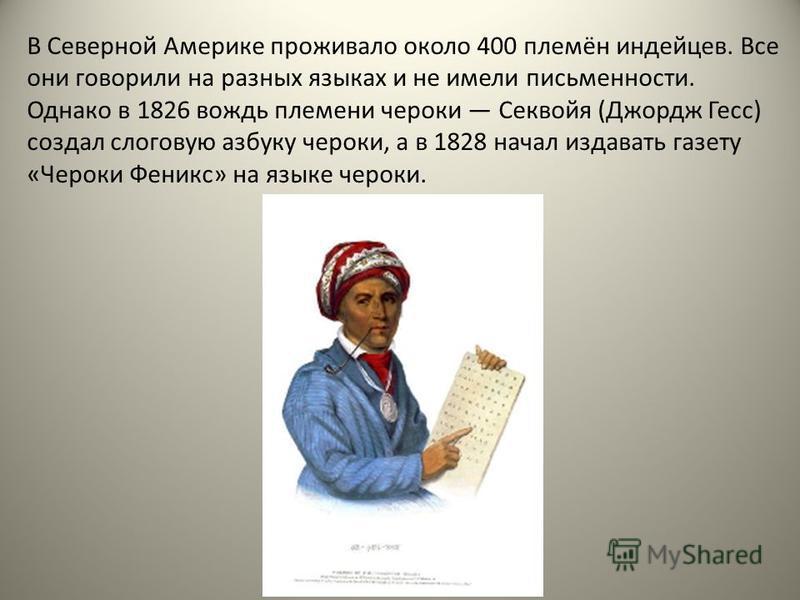 В Северной Америке проживало около 400 племён индейцев. Все они говорили на разных языках и не имели письменности. Однако в 1826 вождь племени чероки Секвойя (Джордж Гесс) создал слоговую азбуку чероки, а в 1828 начал издавать газету «Чероки Феникс»