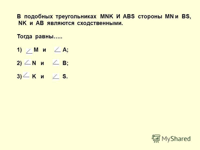 В подобных треугольниках MNK И ABS стороны MN и BS, NK и AB являются сходственными. Тогда равны….. 1) M и A; 2) N и B; 3) K и S.