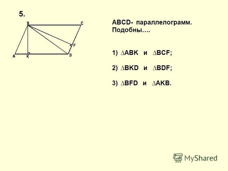 ABCD- параллелограмм. Подобны…. 1)ABK и BCF; 2)BKD и BDF; 3)BFD и AKB. 5.