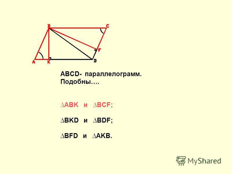 ABCD- параллелограмм. Подобны…. ABK и BCF; BKD и BDF; BFD и AKB.