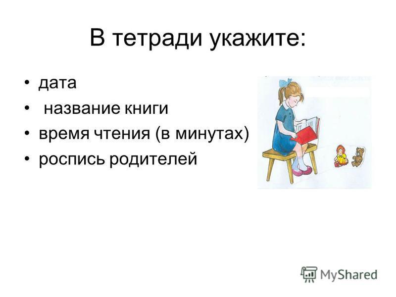 В тетради укажите: дата название книги время чтения (в минутах) роспись родителей