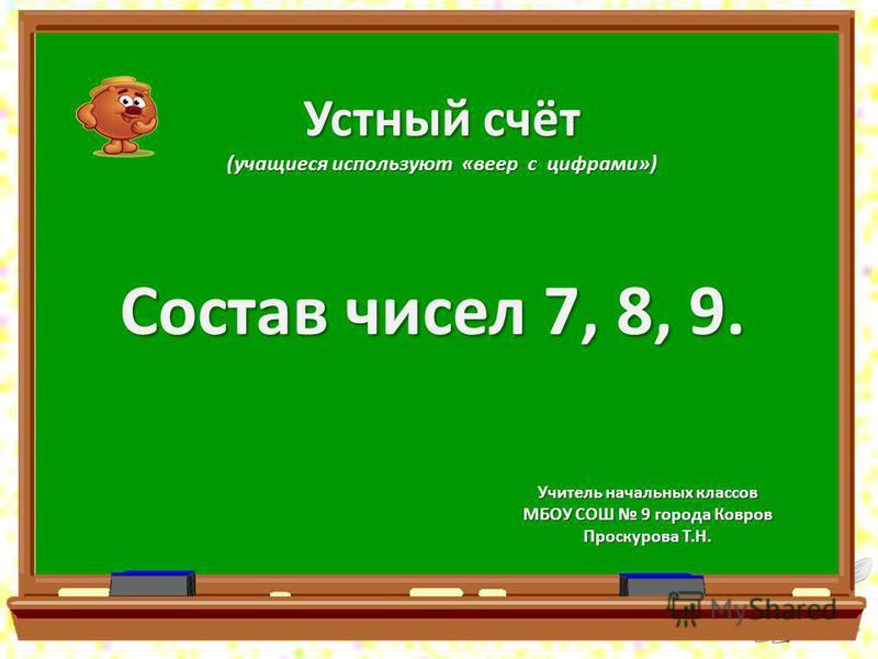 Устный счёт (учащиеся используют «веер с цифрами») Состав чисел 7, 8, 9. Учитель начальных классов МБОУ СОШ 9 города Ковров Проскурова Т.Н.