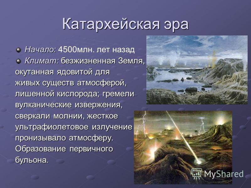 Катархейская эра Начало: Начало: 4500 млн. лет назад Климат: безжизненная Земля, окутанная ядовитой для живых существ атмосферой, лишенной кислорода; гремели вулканические извержения, сверкали молнии, жесткое ультрафиолетовое излучение пронизывало ат