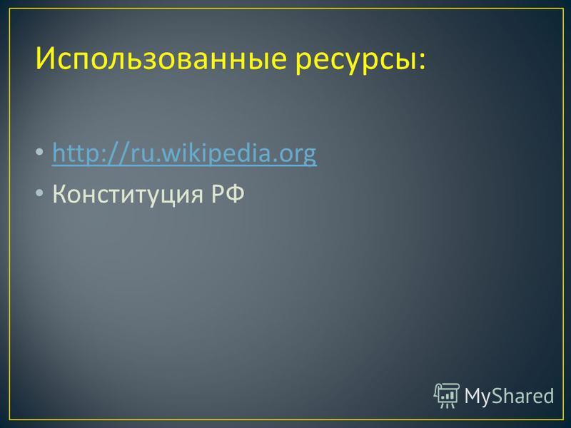 Использованные ресурсы : http://ru.wikipedia.org Конституция РФ