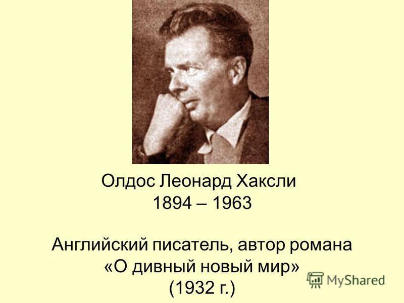 Олдос Леонард Хаксли 1894 – 1963 Английский писатель, автор романа «О дивный новый мир» (1932 г.)