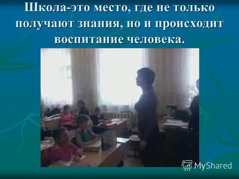 Школа-это место, где не только получают знания, но и происходит воспитание человека.