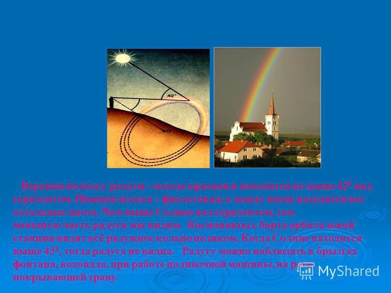 Верхняя полоса у радуги – всегда красная и находится не выше 42 0 над горизонтом. Нижняя полоса – фиолетовая, а между ними находятся все остальные цвета. Чем выше Солнце над горизонтом, тем меньшую часть радуги мы видим. Космонавты с борта орбитально