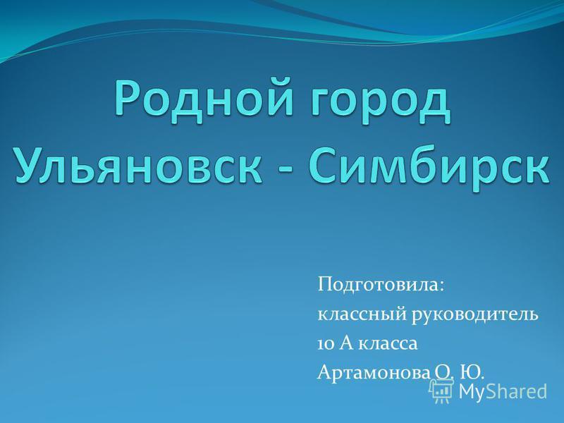 Подготовила: классный руководитель 10 А класса Артамонова О. Ю.