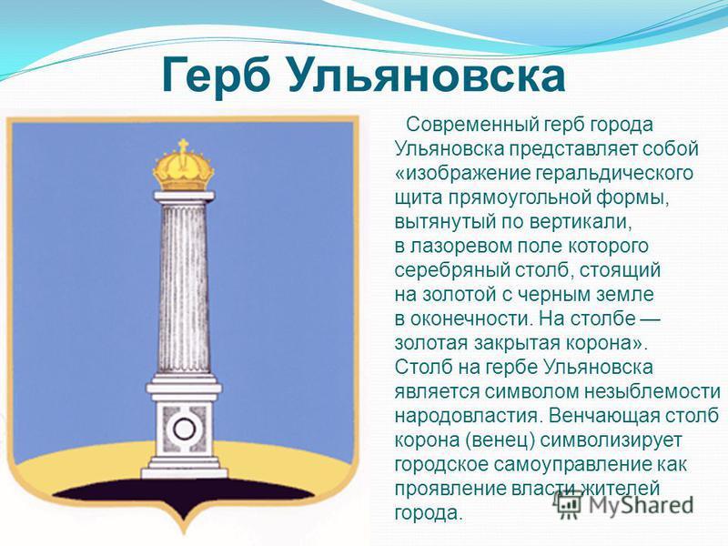 Герб Ульяновска Современный герб города Ульяновска представляет собой «изображение геральдического щита прямоугольной формы, вытянутый по вертикали, в лазоревом поле которого серебряный столб, стоящий на золотой с черным земле в оконечности. На столб