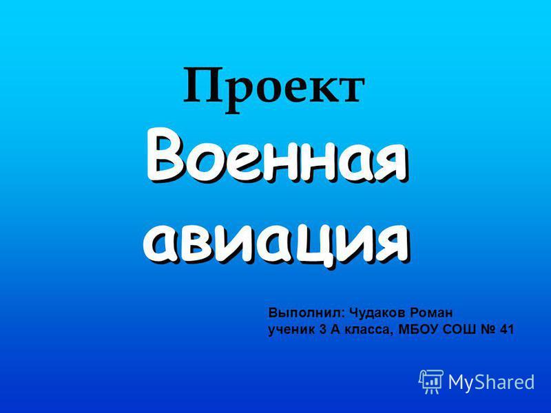 Военная авиация Выполнил: Чудаков Роман ученик 3 А класса, МБОУ СОШ 41 Проект