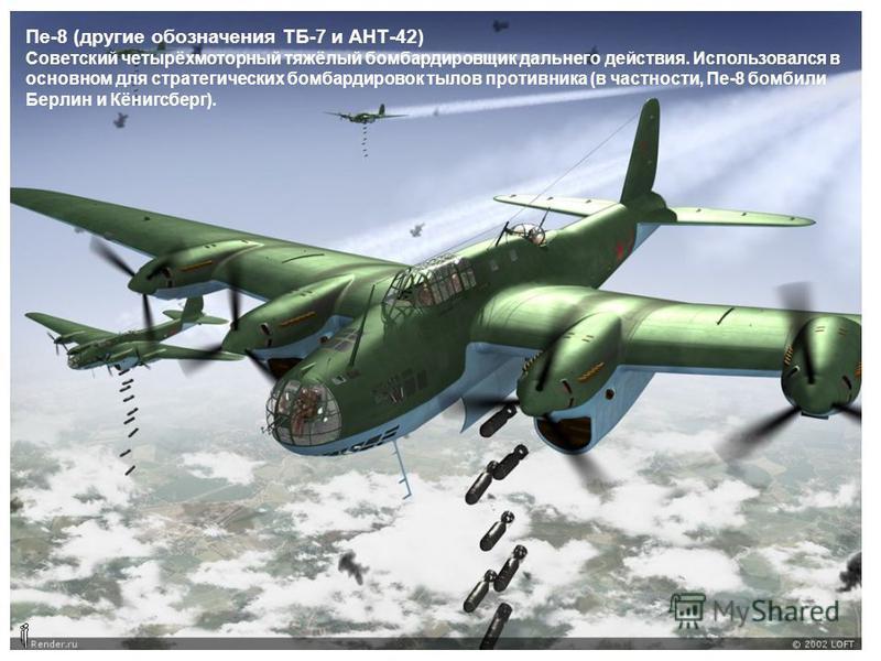 Пе-8 (другие обозначения ТБ-7 и АНТ-42) Советский четырёхмоторный тяжёлый бомбардировщик дальнего действия. Использовался в основном для стратегических бомбардировок тылов противника (в частности, Пе-8 бомбили Берлин и Кёнигсберг).