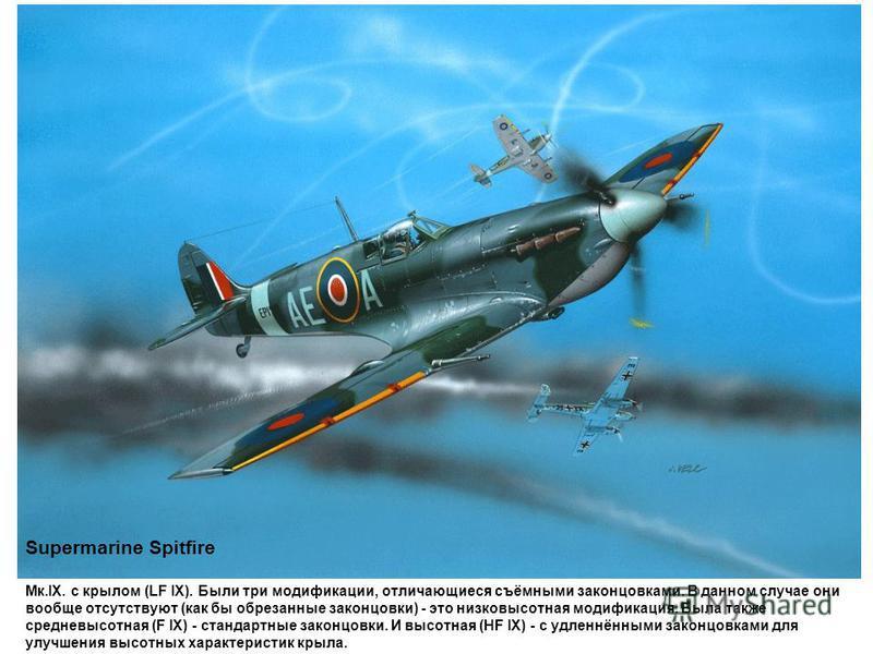 Supermarine Spitfire Мк.IX. с крылом (LF IX). Были три модификации, отличающиеся съёмными законцовками. В данном случае они вообще отсутствуют (как бы обрезанные законцовки) - это низковысотная модификация. Была также средневысотная (F IX) - стандарт