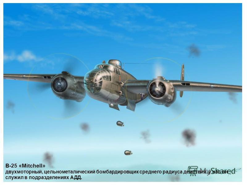 B-25 «Mitchell» двухмоторный, цельнометаллический бомбардировщик среднего радиуса действия, у нас он служил в подразделениях АДД.