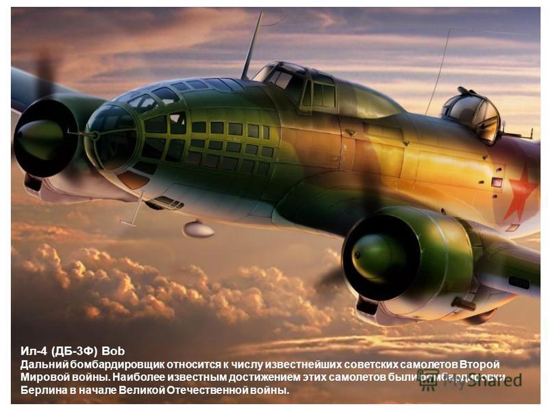 Ил-4 (ДБ-3Ф) Bob Дальний бомбардировщик относится к числу известнейших советских самолетов Второй Мировой войны. Наиболее известным достижением этих самолетов были бомбардировки Берлина в начале Великой Отечественной войны.