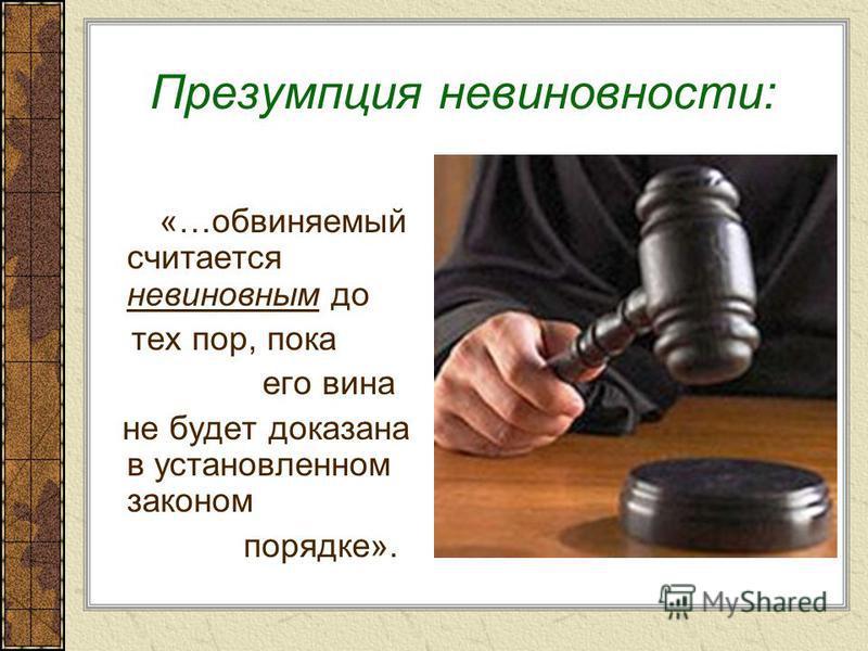 Презумпция невиновности: «…обвиняемый считается невиновным до тех пор, пока его вина не будет доказана в установленном законом порядке».