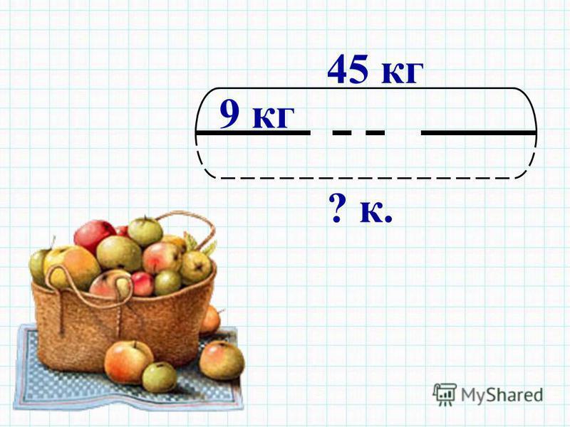 9 кг ? к. 45 кг