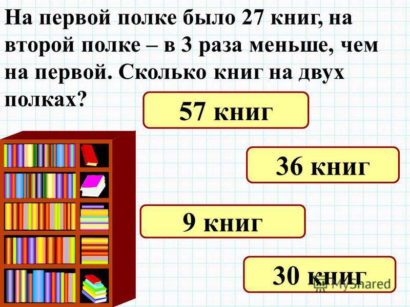 На первой полке было 27 книг, на второй полке – в 3 раза меньше, чем на первой. Сколько книг на двух полках? 57 книг 36 книг 9 книг 30 книг