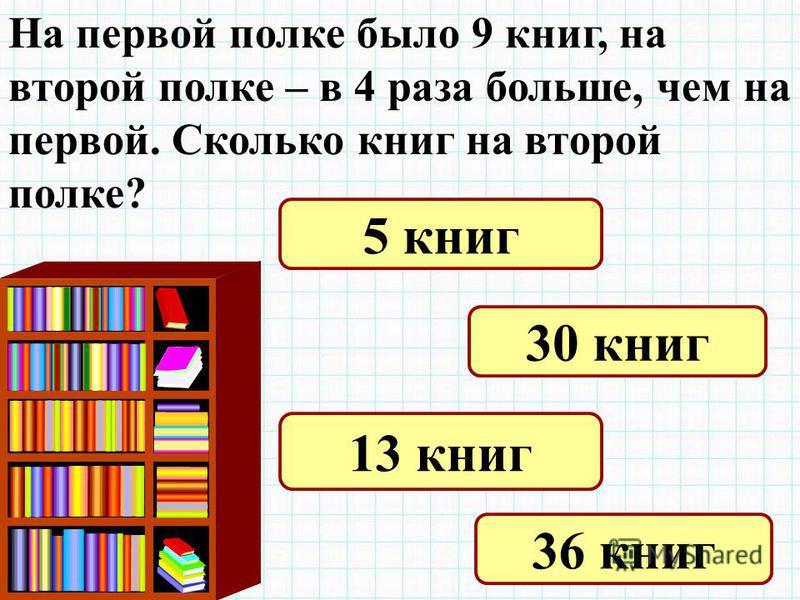 На первой полке было 9 книг, на второй полке – в 4 раза больше, чем на первой. Сколько книг на второй полке? 5 книг 30 книг 13 книг 36 книг