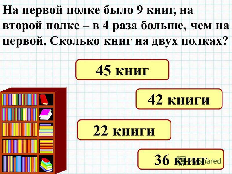 На первой полке было 9 книг, на второй полке – в 4 раза больше, чем на первой. Сколько книг на двух полках? 45 книг 42 книги 22 книги 36 книг