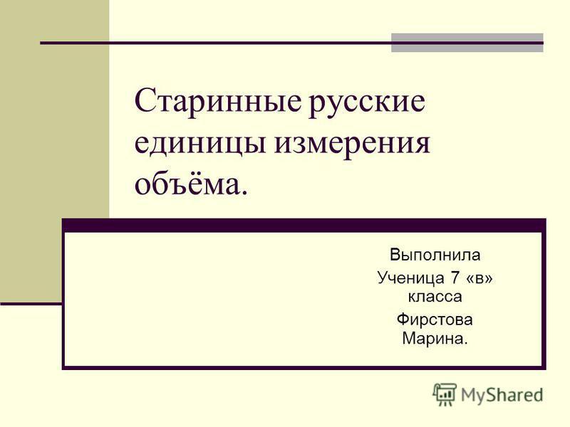 Старинные русские единицы измерения объёма. Выполнила Ученица 7 «в» класса Фирстова Марина.