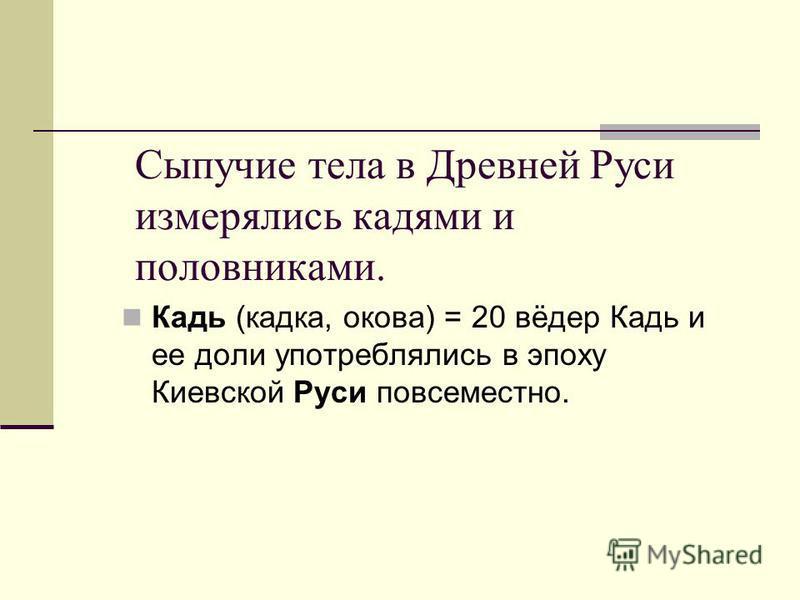 Сыпучие тела в Древней Руси измерялись кадями и половниками. Кадь (кадка, какова) = 20 вёдер Кадь и ее доли употреблялись в эпоху Киевской Руси повсеместно.