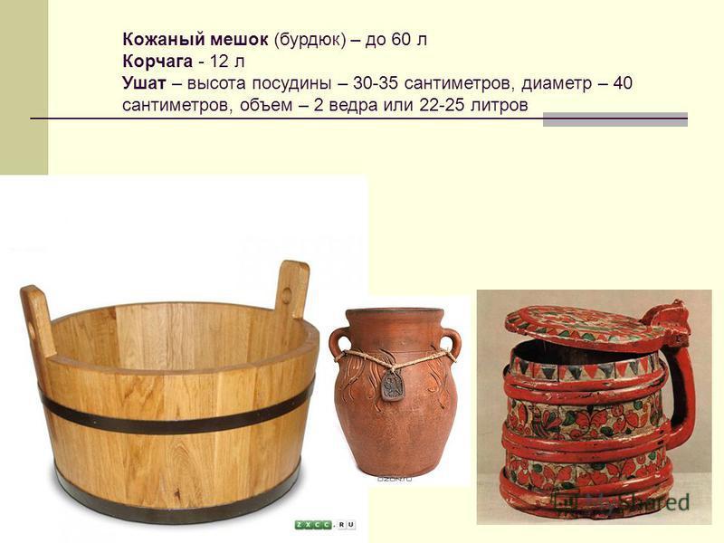 Кожаный мешок (бурдюк) – до 60 л Корчага - 12 л Ушат – высота посудины – 30-35 сантиметров, диаметр – 40 сантиметров, объем – 2 ведра или 22-25 литров
