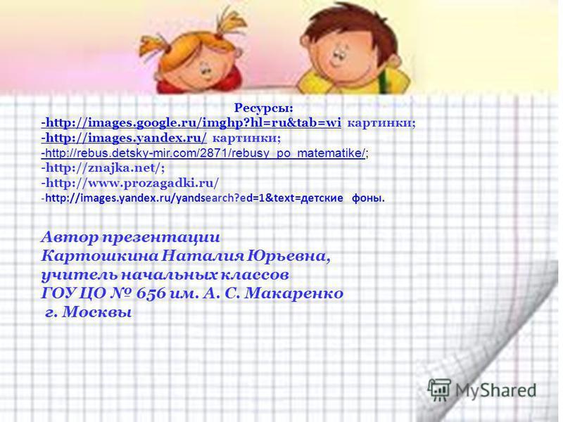 Ресурсы: -http://images.google.ru/imghp?hl=ru&tab=wi-http://images.google.ru/imghp?hl=ru&tab=wi картинки; -http://images.yandex.ru/-http://images.yandex.ru/ картинки; -http://rebus.detsky-mir.com/2871/rebusy_po_matematike/-http://rebus.detsky-mir.com