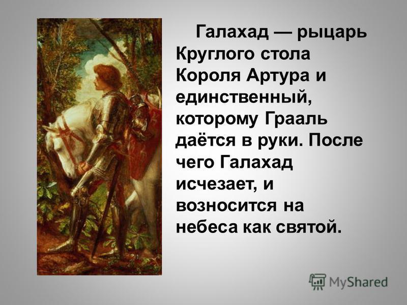 Галахад рыцарь Круглого стола Короля Артура и единственный, которому Грааль даётся в руки. После чего Галахад исчезает, и возносится на небеса как святой.