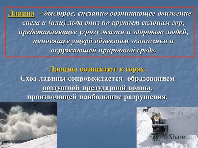 Лавина – быстрое, внезапно возникающее движение снега и (или) льда вниз по крутым склонам гор, представляющее угрозу жизни и здоровью людей, наносящее ущерб объектам экономики и окружающей природной среде. Лавины возникают в горах. Сход лавины сопров