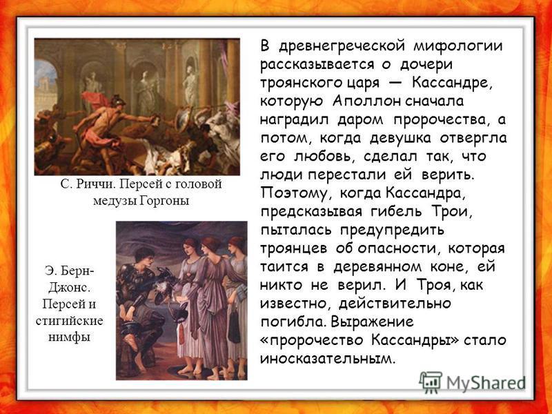 В древнегреческой мифологии рассказывается о дочери троянского царя Кассандре, которую Аполлон сначала наградил даром пророчества, а потом, когда девушка отвергла его любовь, сделал так, что люди перестали ей верить. Поэтому, когда Кассандра, предска