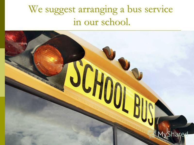 We suggest arranging a bus service in our school. We suggest arranging a bus service in our school.