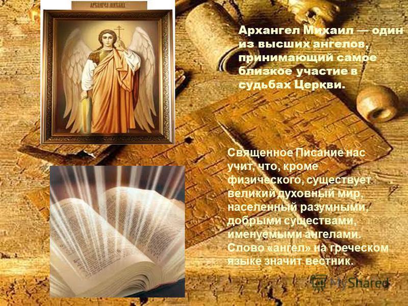 Архангел Михаил один из высших ангелов, принимающий самое близкое участие в судьбах Церкви. Священное Писание нас учит, что, кроме физического, существует великий духовный мир, населенный разумными, добрыми существами, именуемыми ангелами. Слово «анг