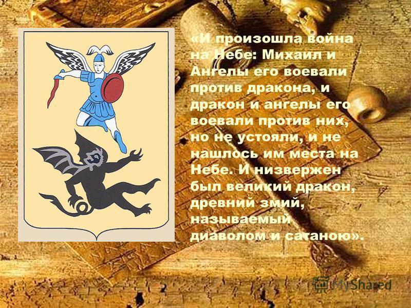 «И произошла война на Небе: Михаил и Ангелы его воевали против дракона, и дракон и ангелы его воевали против них, но не устояли, и не нашлось им места на Небе. И низвержен был великий дракон, древний змий, называемый диаволом и сатаною».